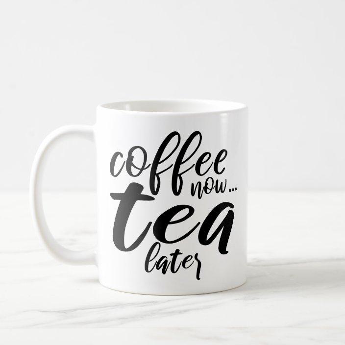 Coffee Now Tea Later Funny Coffee Tea Quotes Ideas Coffee Mug Zazzle Com