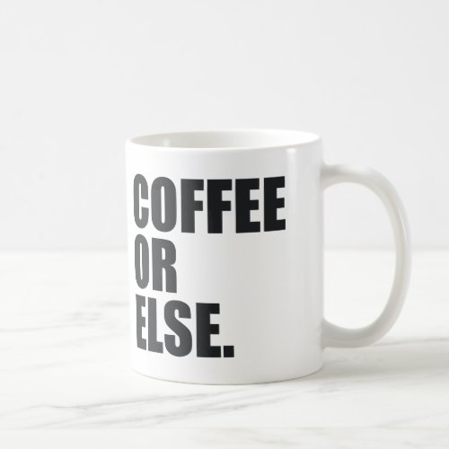 COFFEE OR ELSE. COFFEE MUG