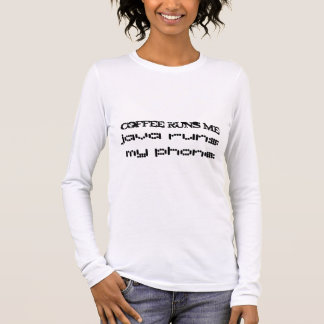 coffee runs me, java runs my phone long sleeve T-Shirt