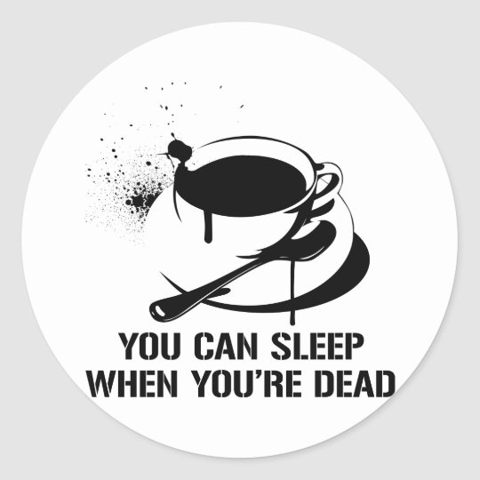 Coffee you can sleep when you're dead classic round sticker