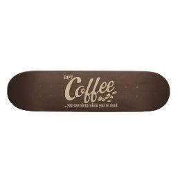Coffee you can sleep when you're dead skateboard deck