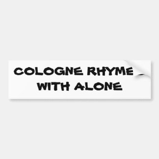 Cologne rhymes with Alone Car Bumper Sticker