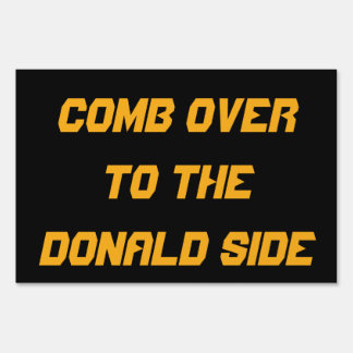 COMB OVER TO DONALD SIDE: 2016 Campaign Yardsign! Signs