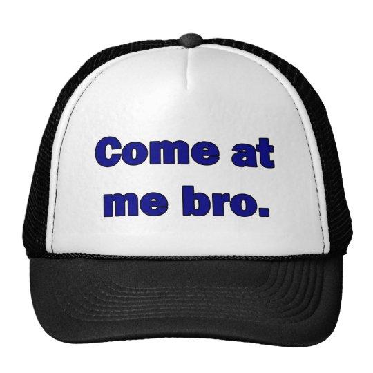 Come at me bro. trucker hat
