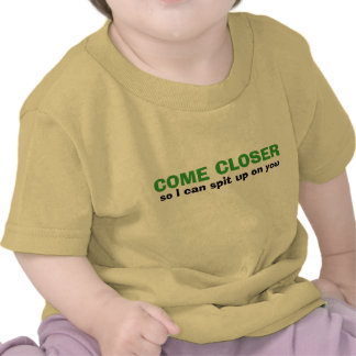 COME CLOSER so I can spit up on you Tee Shirts