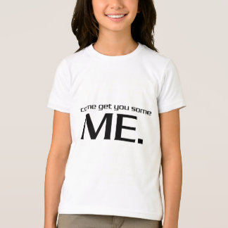 Come Get You Some Me. T-Shirt