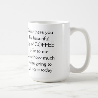Come here you big beautiful cup of COFFEE