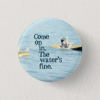 Come on in. The water's fine. Button
