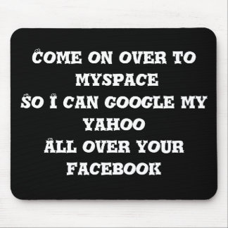 Come on over to myspace So I can google my yaho... Mouse Pads