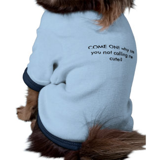 COME ON! why are you not calling me cute? Doggie T-shirt