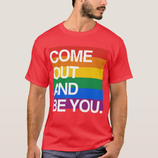 COME OUT AND BE YOU T-Shirt