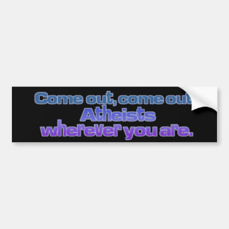 Come out, come out, Atheists, wherever you are Bumper Sticker