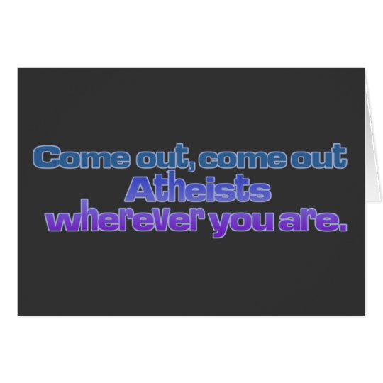 Come out, come out, Atheists, wherever you are Card