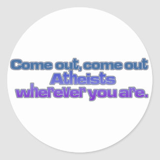 Come out, come out, Atheists, wherever you are Classic Round Sticker