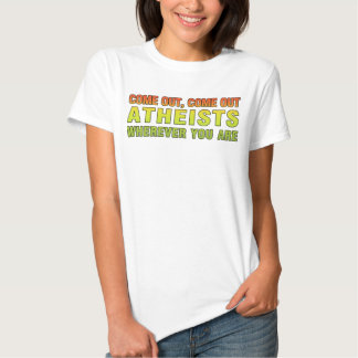 Come out, Come out Atheists wherever you are Shirts