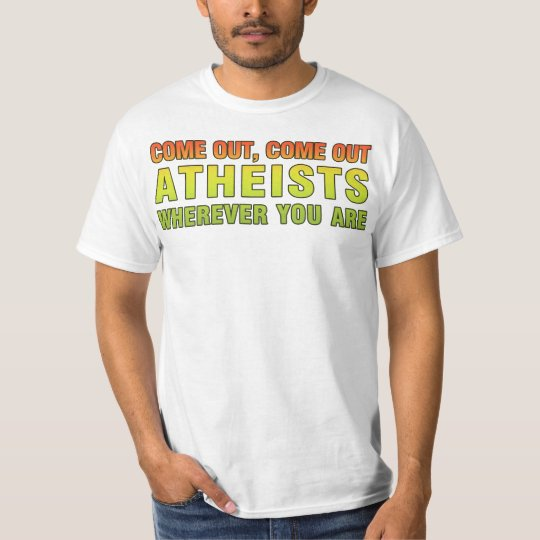 Come out, Come out Atheists wherever you are T-Shirt