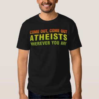 Come out, Come out Atheists wherever you are T Shirts