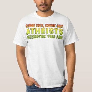 Come out, Come out Atheists wherever you are Tee Shirt