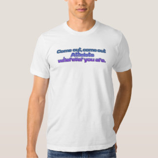 Come out, come out, Atheists, wherever you are Tee Shirts