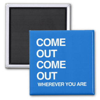 COME OUT COME OUT WHEREVER YOU ARE FRIDGE MAGNET