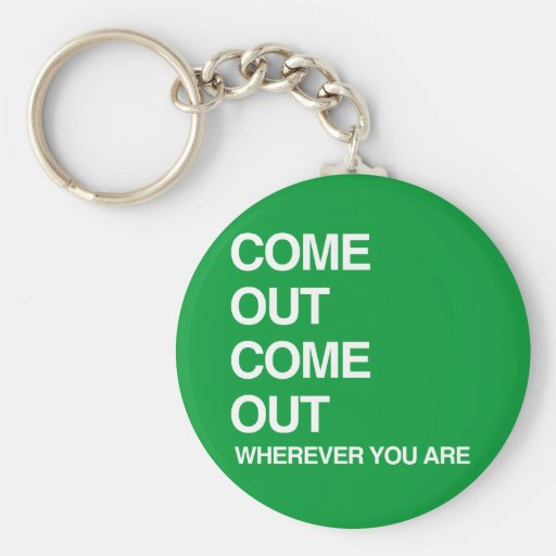COME OUT COME OUT WHEREVER YOU ARE KEYCHAINS