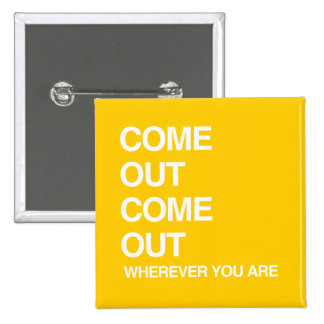 COME OUT COME OUT WHEREVER YOU ARE PINBACK BUTTON