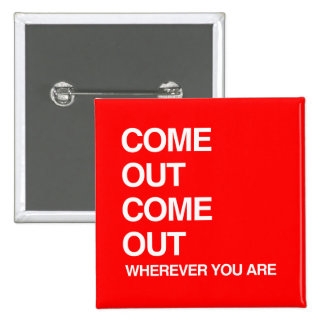 COME OUT COME OUT WHEREVER YOU ARE PINBACK BUTTONS