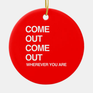 COME OUT COME OUT WHEREVER YOU ARE.png Ceramic Ornament