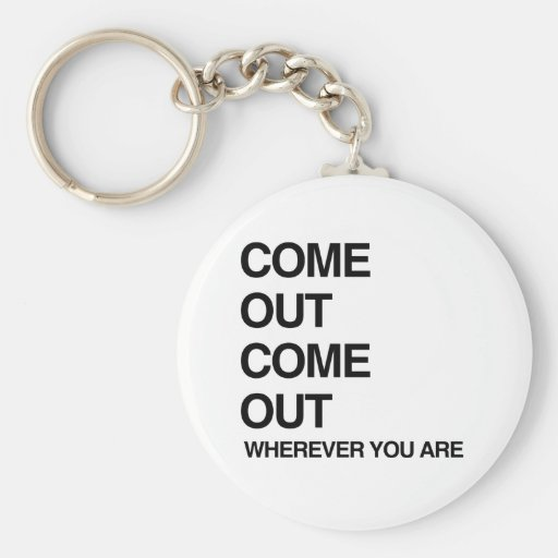 COME OUT COME OUT WHEREVER YOU ARE.png Key Chains