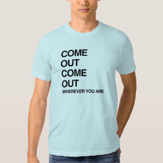 COME OUT COME OUT WHEREVER YOU ARE.png Shirt