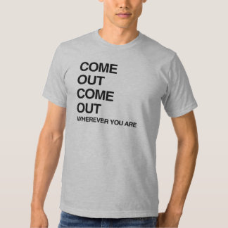 COME OUT COME OUT WHEREVER YOU ARE.png T Shirt