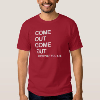 COME OUT COME OUT WHEREVER YOU ARE SHIRT
