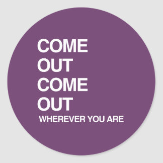 COME OUT COME OUT WHEREVER YOU ARE CLASSIC ROUND STICKER