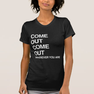 COME OUT COME OUT WHEREVER YOU ARE TEE SHIRT