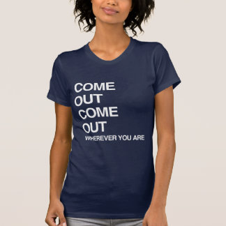 COME OUT COME OUT WHEREVER YOU ARE TEES