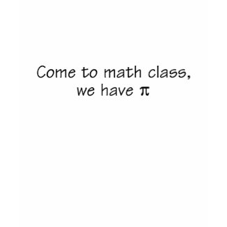 Come to math class, we have pi shirt