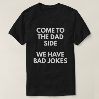 Come To The Dad Side We Have Bad Jokes T-Shirt