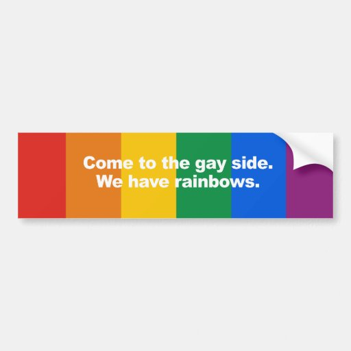 Come to the gay side we have rainbows Bumper Stick Bumper Sticker