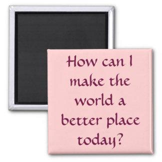 ¿Cómo puedo hacer el mundo un mejor lugar hoy? Imán Cuadrado