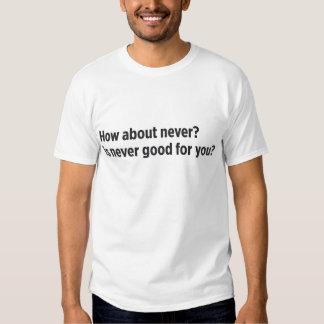 ¿Cómo sobre nunca? ¿nunca es bueno para usted? Poleras