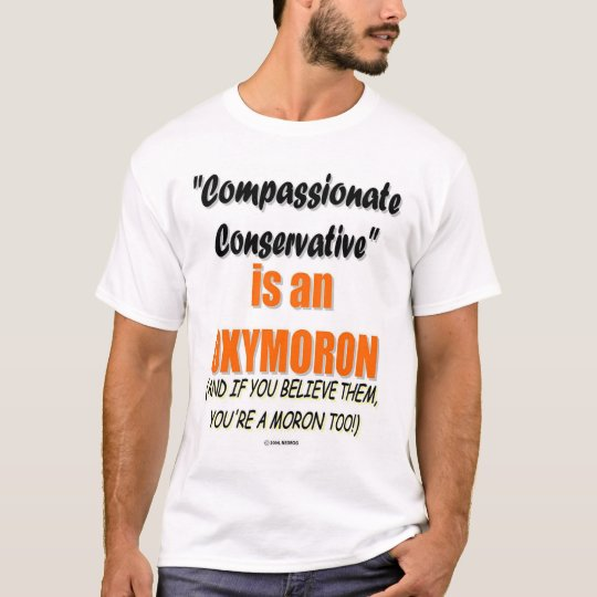 Compassionate Conservative-You Can Be A Moron Too T-Shirt