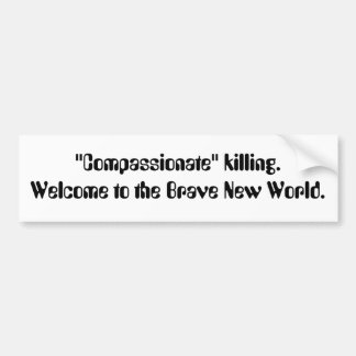 """Compassionate"" killing. Welcome to the Brave N... Bumper Sticker"