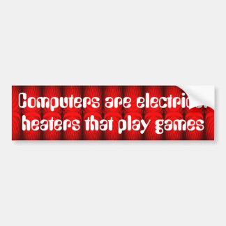 Computers are electrical heaters that play games car bumper sticker
