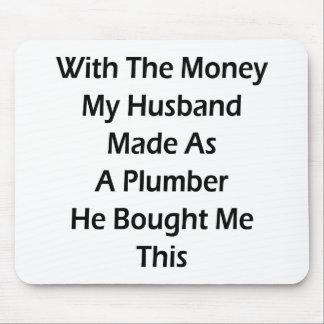 Con el dinero mi marido hecho como fontanero él Bo Alfombrillas De Ratón