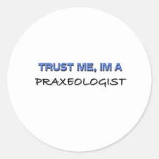 Confíe en que yo es un Praxeologist Pegatina Redonda