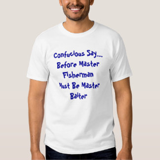 Confucious Say...Before Master FishermanMust Be... T Shirt
