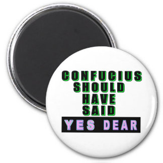 """Confucius Should Have Said """"YES DEAR"""" 2 Inch Round Magnet"""