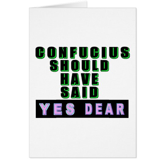 """Confucius Should Have Said """"YES DEAR"""" Card"""