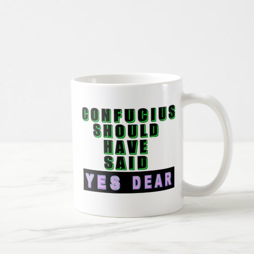 "Confucius Should Have Said ""YES DEAR"" Classic White Coffee Mug"