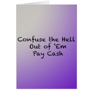 Confuse the hell out of Everybody-Pay Cash Card